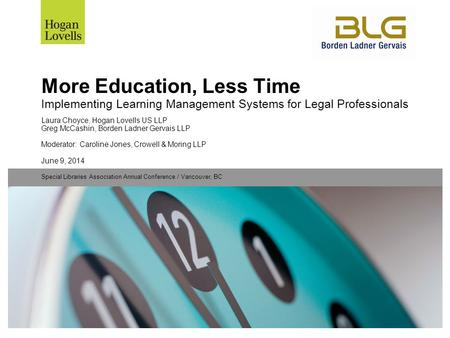 June 9, 2014 Special Libraries Association Annual Conference / Vancouver, BC More Education, Less Time Implementing Learning Management Systems for Legal.