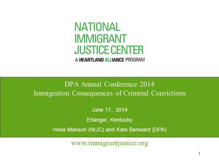 1 www.immigrantjustice.org DPA Annual Conference 2014 Immigration Consequences of Criminal Convictions June 17, 2014 Erlanger, Kentucky Hena Mansori (NIJC)