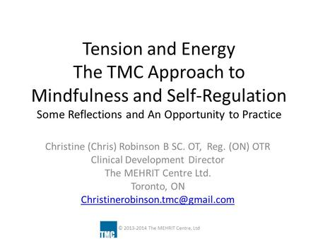 Tension and Energy The TMC Approach to Mindfulness and Self-Regulation Some Reflections and An Opportunity to Practice Christine (Chris) Robinson B SC.