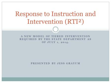 A NEW MODEL OF TIERED INTERVENTION REQUIRED BY THE STATE DEPARTMENT AS OF JULY 1, 2014. PRESENTED BY JESS GRAYUM Response to Instruction and Intervention.