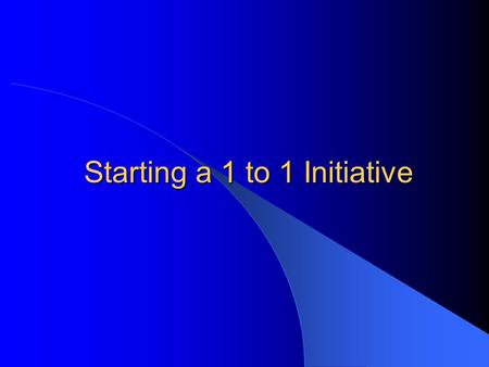 Starting a 1 to 1 Initiative. What is a 1 to 1 Initiative? Every student has his or her own electronic device that the bulk of the school's curriculum.