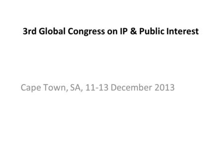 3rd Global Congress on IP & Public Interest Cape Town, SA, 11-13 December 2013.