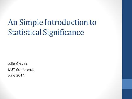 An Simple Introduction to Statistical Significance Julie Graves MST Conference June 2014.