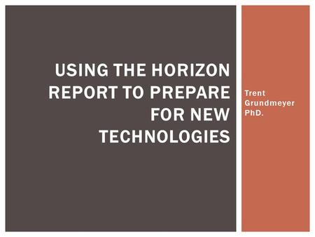 Trent Grundmeyer PhD. USING THE HORIZON REPORT TO PREPARE FOR NEW TECHNOLOGIES.