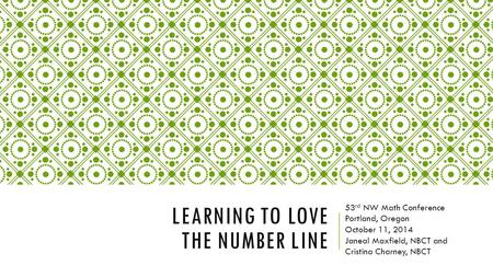 LEARNING TO LOVE THE NUMBER LINE 53 rd NW Math Conference Portland, Oregon October 11, 2014 Janeal Maxfield, NBCT and Cristina Charney, NBCT.