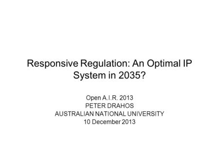 Responsive Regulation: An Optimal IP System in 2035? Open A.I.R. 2013 PETER DRAHOS AUSTRALIAN NATIONAL UNIVERSITY 10 December 2013.