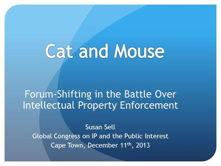 Forum-Shifting in the Battle Over Intellectual Property Enforcement Susan Sell Global Congress on IP and the Public Interest Cape Town, December 11 th,