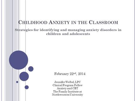 C HILDHOOD A NXIETY IN THE C LASSROOM Strategies for identifying and managing anxiety disorders in children and adolescents Jennifer Welbel, LPC Clinical.