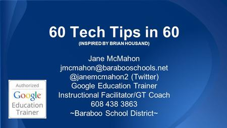 60 Tech Tips in 60 (INSPIRED BY BRIAN HOUSAND) Jane (Twitter) Google Education Trainer Instructional.