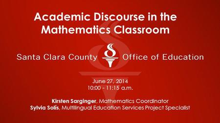 June 27, 2014 10:00 - 11:15 a.m. Kirsten Sarginger, Mathematics Coordinator Sylvia Solís, Multilingual Education Services Project Specialist Academic Discourse.