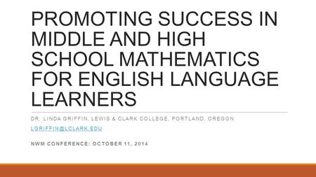 PROMOTING SUCCESS IN MIDDLE AND HIGH SCHOOL MATHEMATICS FOR ENGLISH LANGUAGE LEARNERS DR. LINDA GRIFFIN, LEWIS & CLARK COLLEGE, PORTLAND, OREGON