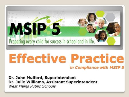 Effective Practice in Compliance with MSIP 5 Dr. John Mulford, Superintendent Dr. Julie Williams, Assistant Superintendent West Plains Public Schools.