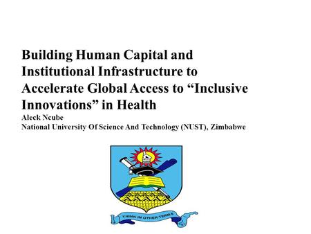 "Building Human Capital and Institutional Infrastructure to Accelerate Global Access to ""Inclusive Innovations"" in Health Aleck Ncube National University."