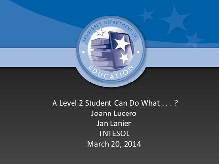 A Level 2 Student Can Do What... ? Joann Lucero Jan Lanier TNTESOL March 20, 2014.
