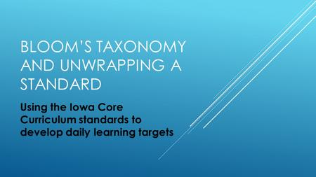 BLOOM'S TAXONOMY AND UNWRAPPING A STANDARD Using the Iowa Core Curriculum standards to develop daily learning targets.