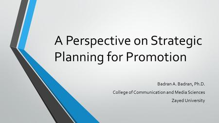 A Perspective on Strategic Planning for Promotion Badran A. Badran, Ph.D. College of Communication and Media Sciences Zayed University.