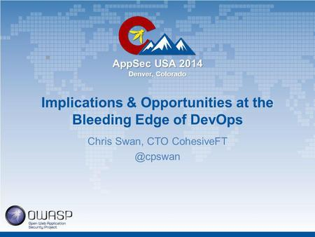 AppSec USA 2014 Denver, Colorado Implications & Opportunities at the Bleeding Edge of DevOps Chris Swan, CTO