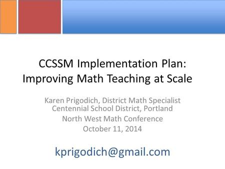 CCSSM Implementation Plan: Improving Math Teaching at Scale Karen Prigodich, District Math Specialist Centennial School District, Portland North West Math.