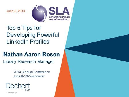 © 2014 Dechert LLP Top 5 Tips for Developing Powerful LinkedIn Profiles Nathan Aaron Rosen Library Research Manager June 8, 2014 2014 Annual Conference.