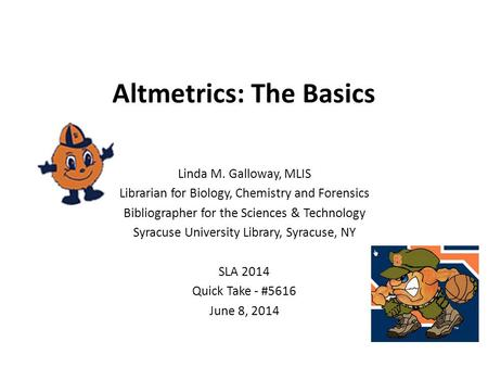 Altmetrics: The Basics Linda M. Galloway, MLIS Librarian for Biology, Chemistry and Forensics Bibliographer for the Sciences & Technology Syracuse University.