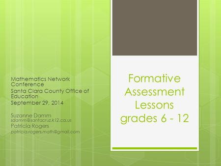 Formative Assessment Lessons grades 6 - 12 Mathematics Network Conference Santa Clara County Office of Education September 29, 2014 Suzanne Damm