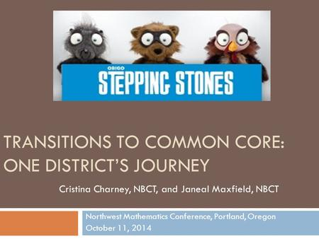 TRANSITIONS TO COMMON CORE: ONE DISTRICT'S JOURNEY Northwest Mathematics Conference, Portland, Oregon October 11, 2014 Cristina Charney, NBCT, and Janeal.