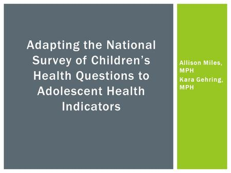 Allison Miles, MPH Kara Gehring, MPH Adapting the National Survey of Children's Health Questions to Adolescent Health Indicators.
