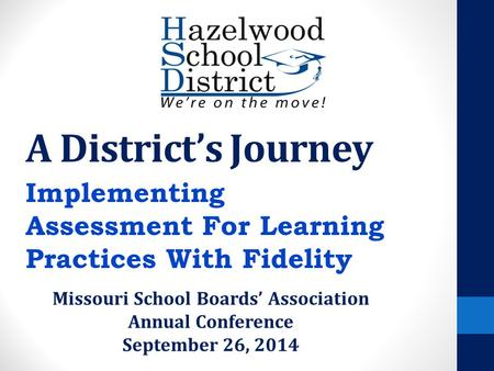 A District's Journey Implementing Assessment For Learning Practices With Fidelity Missouri School Boards' Association Annual Conference September 26, 2014.