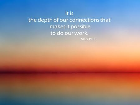 It is the depth of our connections that makes it possible to do our work. Mark Paul.