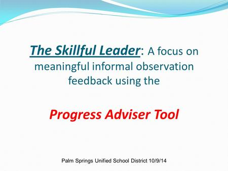 The Skillful Leader: A focus on meaningful informal observation feedback using the Progress Adviser Tool Palm Springs Unified School District 10/9/14.