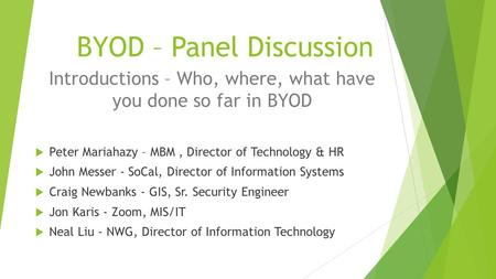 BYOD – Panel Discussion Introductions – Who, where, what have you done so far in BYOD  Peter Mariahazy – MBM, Director of Technology & HR  John Messer.