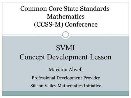 SVMI Concept Development Lesson Common Core State Standards- Mathematics (CCSS-M) Conference Mariana Alwell Professional Development Provider Silicon Valley.