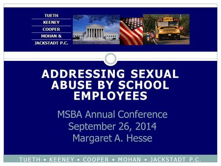 ADDRESSING SEXUAL ABUSE BY SCHOOL EMPLOYEES TUETH KEENEY COOPER MOHAN JACKSTADT P.C. MSBA Annual Conference September 26, 2014 Margaret A. Hesse.
