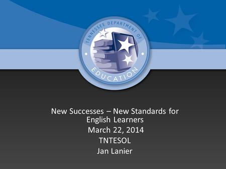 New Successes – New Standards for English Learners March 22, 2014 TNTESOL Jan Lanier.