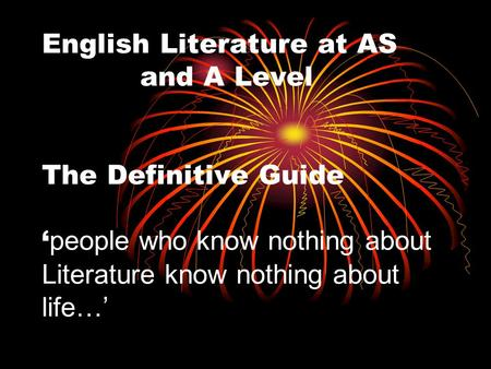 English Literature at AS and A Level The Definitive Guide ' people who know nothing about Literature know nothing about life…'