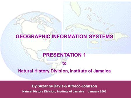 GEOGRAPHIC INFORMATION SYSTEMS PRESENTATION 1 to Natural History Division, Institute of Jamaica By Suzanne Davis & Alfreco Johnson Natural History Division,