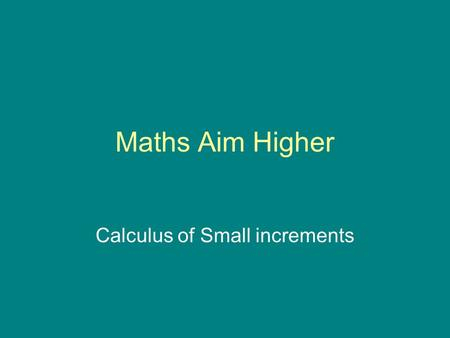 Maths Aim Higher Calculus of Small increments. A first principles approach In general, the derivative f ' (x) evaluated at x = a can be defined as Click.