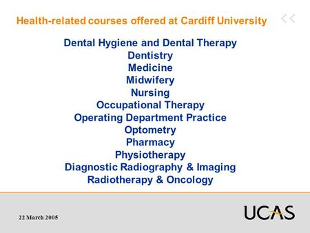 22 March 2005 Health-related courses offered at Cardiff University Dental Hygiene and Dental Therapy Dentistry Medicine Midwifery Nursing Occupational.
