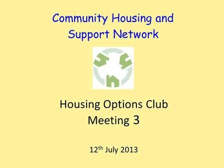 Community Housing and Support Network Housing Options Club Meeting 3 12 th July 2013.