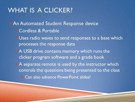 WHAT IS A CLICKER?  An Automated Student Response device  Cordless & Portable  Uses radio waves to send responses to a base which processes the response.