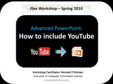 Advanced PowerPoint: How to include YouTube COSUMNES RIVER COLLEGE Flex Workshop – Spring 2010 Workshop Facilitator Wendell Fishman Instructor of Computer.