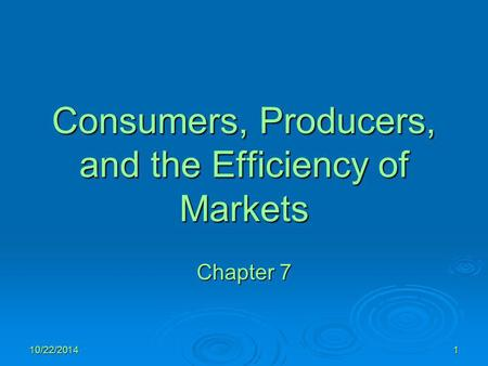 10/22/20141 Consumers, Producers, and the Efficiency of Markets Chapter 7.