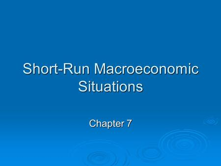 Short-Run Macroeconomic Situations Chapter 7. Do You Know …  the different short-run situations in an economy?  what happens in those situations? 
