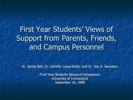 First Year Students' Views of Support from Parents, Friends, and Campus Personnel Dr. Sandy Bell, Dr. Jennifer Lease Butts, and Dr. Sue A. Saunders First-Year.