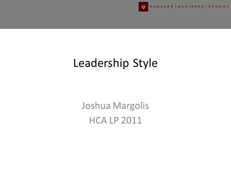 Leadership Style Joshua Margolis HCA LP 2011. LEADERSHIP STYLES COERCIVE Enforces Compliance PACESETTING Models High Performance Standards AUTHORITATIVE.