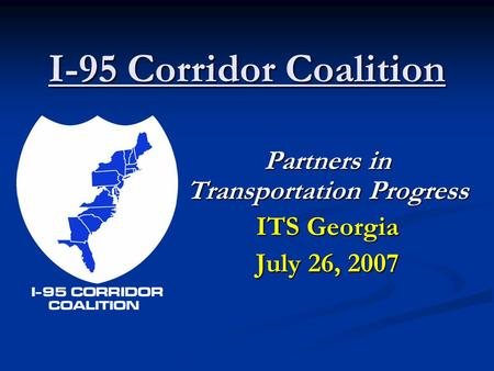 I-95 Corridor Coalition Partners in Transportation Progress ITS Georgia July 26, 2007.