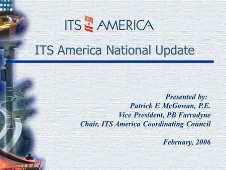 ITS America National Update Presented by: Patrick F. McGowan, P.E. Vice President, PB Farradyne Chair, ITS America Coordinating Council February, 2006.
