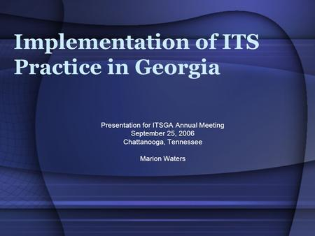 Implementation of ITS Practice in Georgia Presentation for ITSGA Annual Meeting September 25, 2006 Chattanooga, Tennessee Marion Waters.