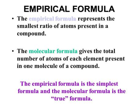 EMPIRICAL FORMULA empirical formulaThe empirical formula represents the smallest ratio of atoms present in a compound. molecular formulaThe molecular formula.