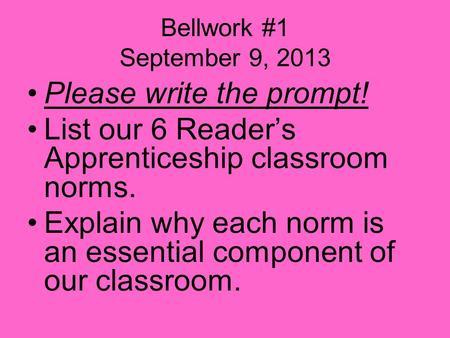 Bellwork #1 September 9, 2013 Please write the prompt! List our 6 Reader's Apprenticeship classroom norms. Explain why each norm is an essential component.